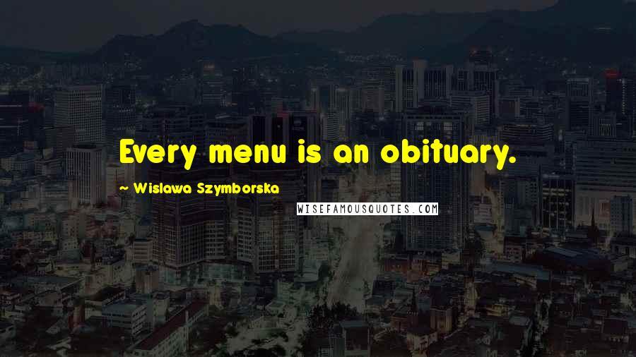 Wislawa Szymborska quotes: Every menu is an obituary.