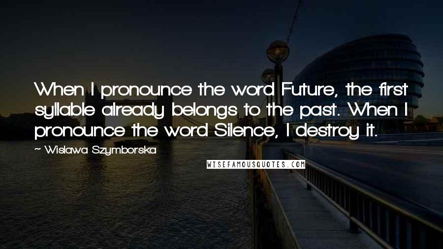 Wislawa Szymborska quotes: When I pronounce the word Future, the first syllable already belongs to the past. When I pronounce the word Silence, I destroy it.