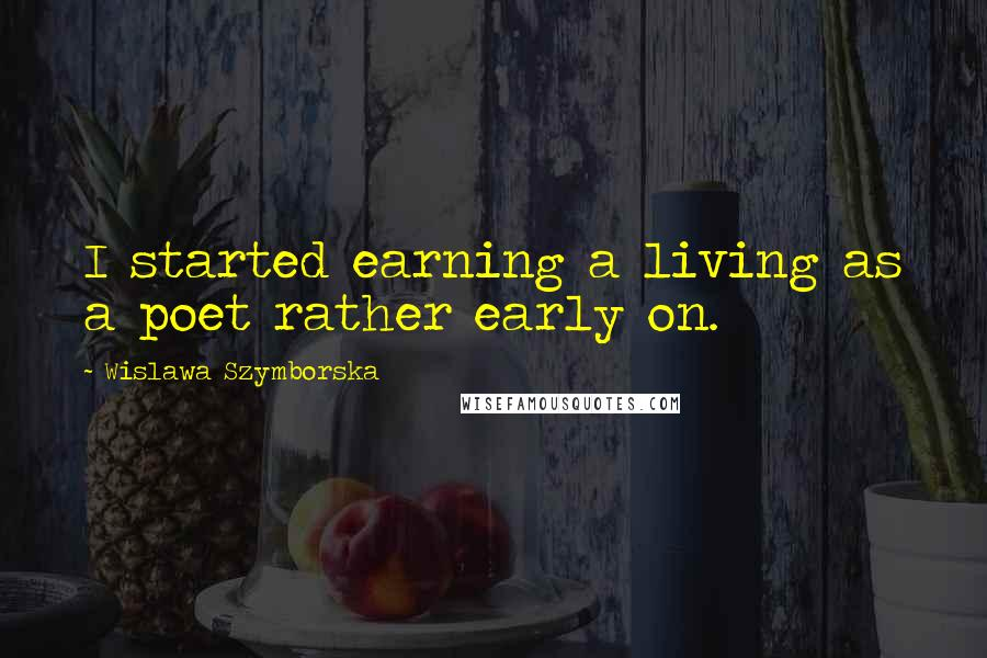 Wislawa Szymborska quotes: I started earning a living as a poet rather early on.