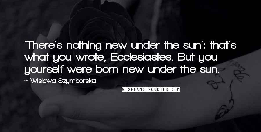 Wislawa Szymborska quotes: 'There's nothing new under the sun': that's what you wrote, Ecclesiastes. But you yourself were born new under the sun.