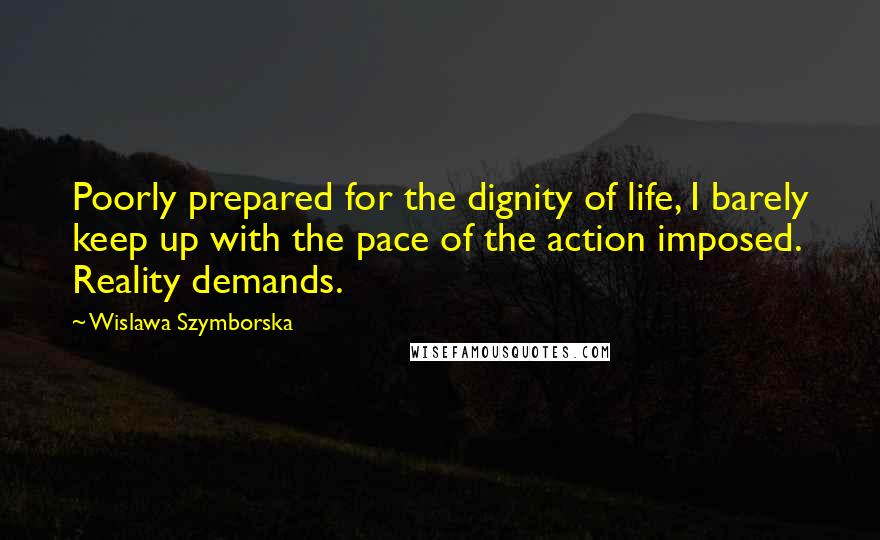 Wislawa Szymborska quotes: Poorly prepared for the dignity of life, I barely keep up with the pace of the action imposed. Reality demands.