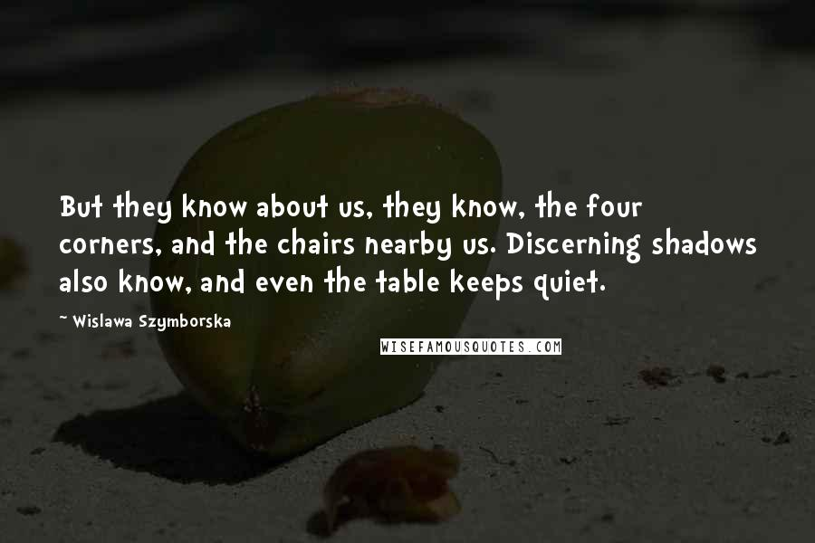 Wislawa Szymborska quotes: But they know about us, they know, the four corners, and the chairs nearby us. Discerning shadows also know, and even the table keeps quiet.