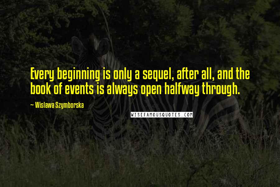 Wislawa Szymborska quotes: Every beginning is only a sequel, after all, and the book of events is always open halfway through.