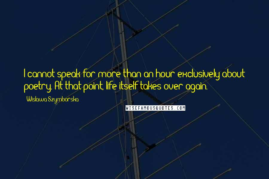Wislawa Szymborska quotes: I cannot speak for more than an hour exclusively about poetry. At that point, life itself takes over again.