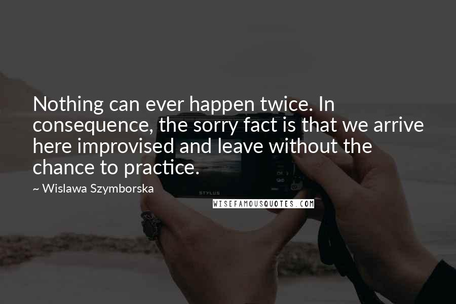 Wislawa Szymborska quotes: Nothing can ever happen twice. In consequence, the sorry fact is that we arrive here improvised and leave without the chance to practice.