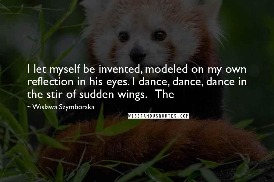 Wislawa Szymborska quotes: I let myself be invented, modeled on my own reflection in his eyes. I dance, dance, dance in the stir of sudden wings. The