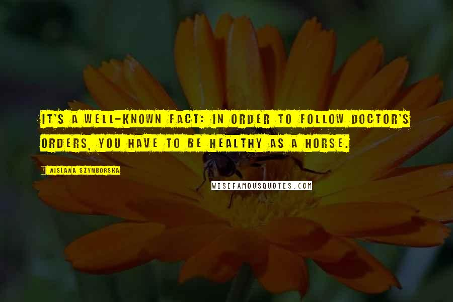 Wislawa Szymborska quotes: It's a well-known fact: in order to follow doctor's orders, you have to be healthy as a horse.