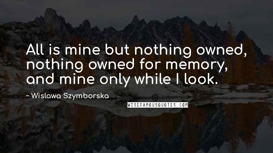 Wislawa Szymborska quotes: All is mine but nothing owned, nothing owned for memory, and mine only while I look.