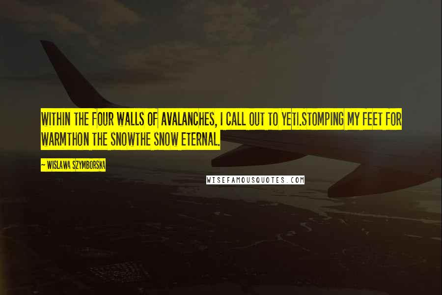 Wislawa Szymborska quotes: within the four walls of avalanches, I call out to Yeti.Stomping my feet for warmthon the snowthe snow eternal.