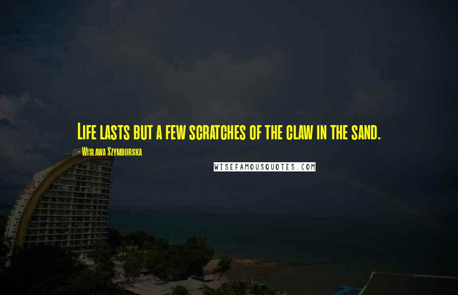 Wislawa Szymborska quotes: Life lasts but a few scratches of the claw in the sand.