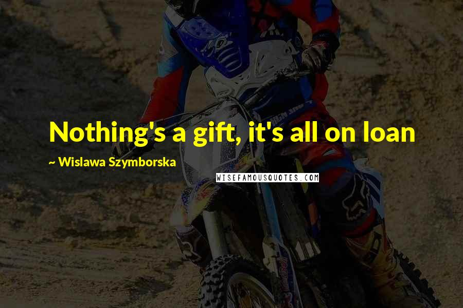 Wislawa Szymborska quotes: Nothing's a gift, it's all on loan