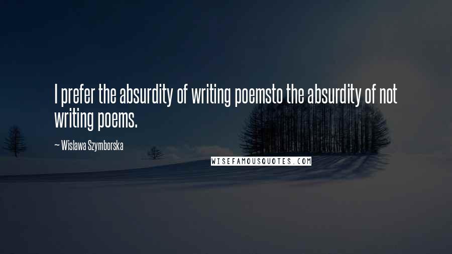 Wislawa Szymborska quotes: I prefer the absurdity of writing poemsto the absurdity of not writing poems.