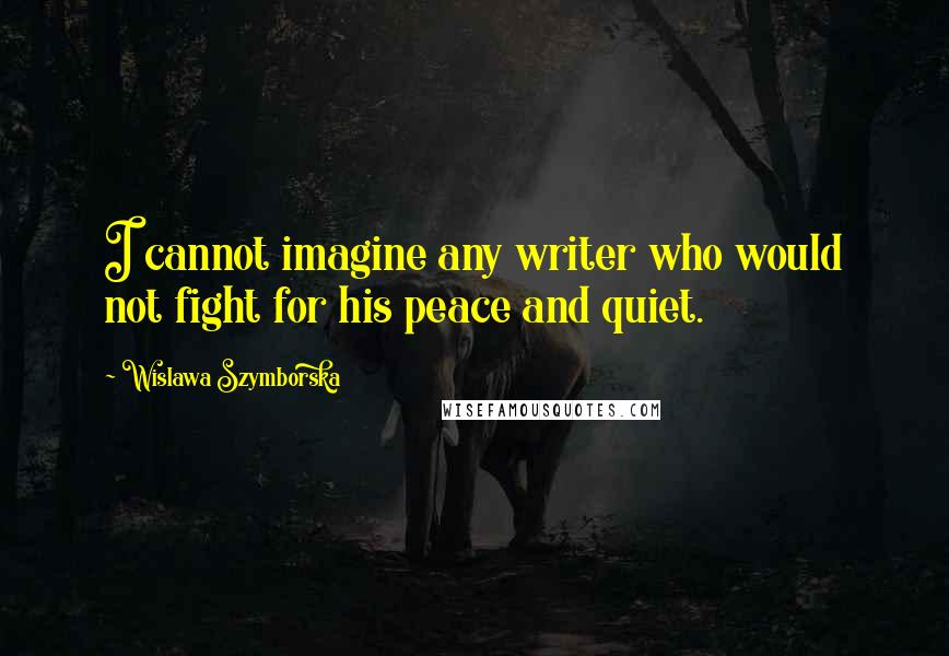Wislawa Szymborska quotes: I cannot imagine any writer who would not fight for his peace and quiet.