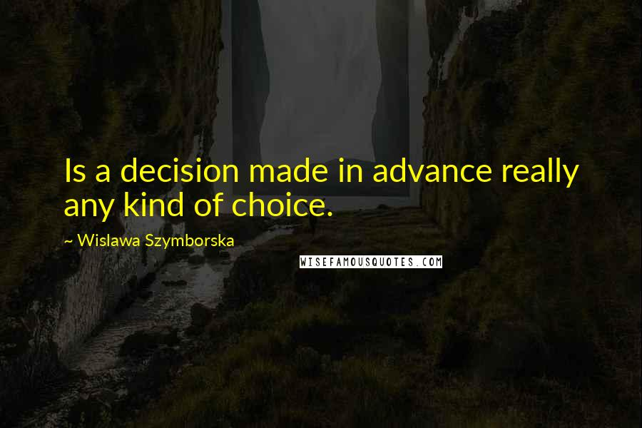 Wislawa Szymborska quotes: Is a decision made in advance really any kind of choice.