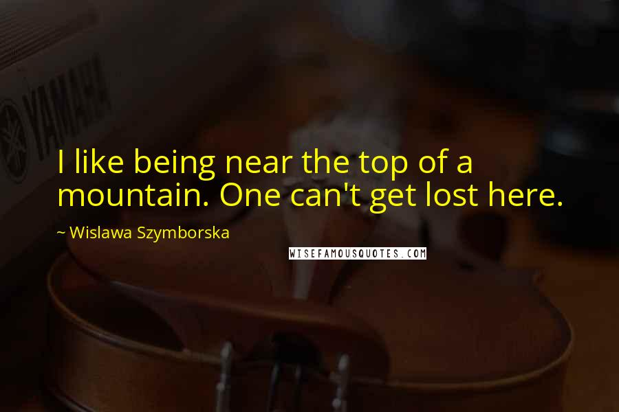 Wislawa Szymborska quotes: I like being near the top of a mountain. One can't get lost here.