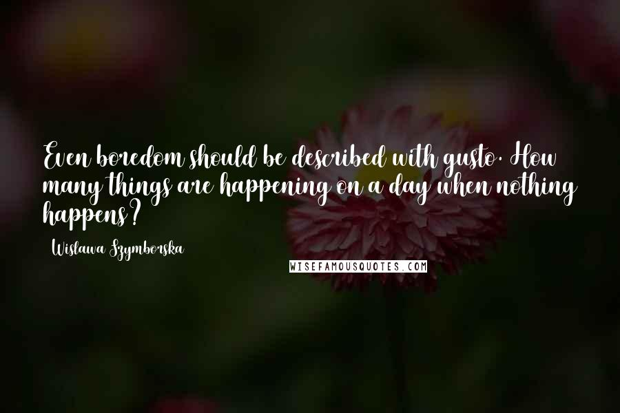 Wislawa Szymborska quotes: Even boredom should be described with gusto. How many things are happening on a day when nothing happens?