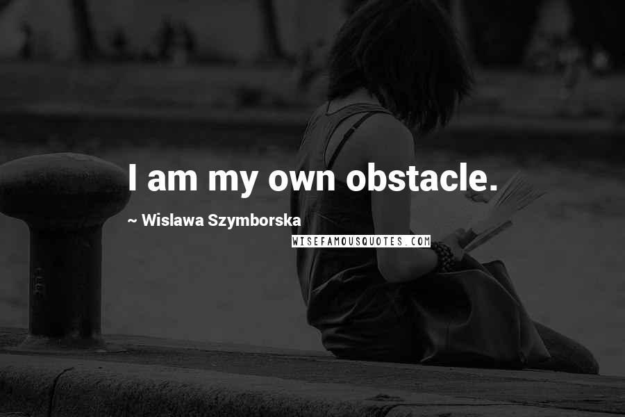 Wislawa Szymborska quotes: I am my own obstacle.
