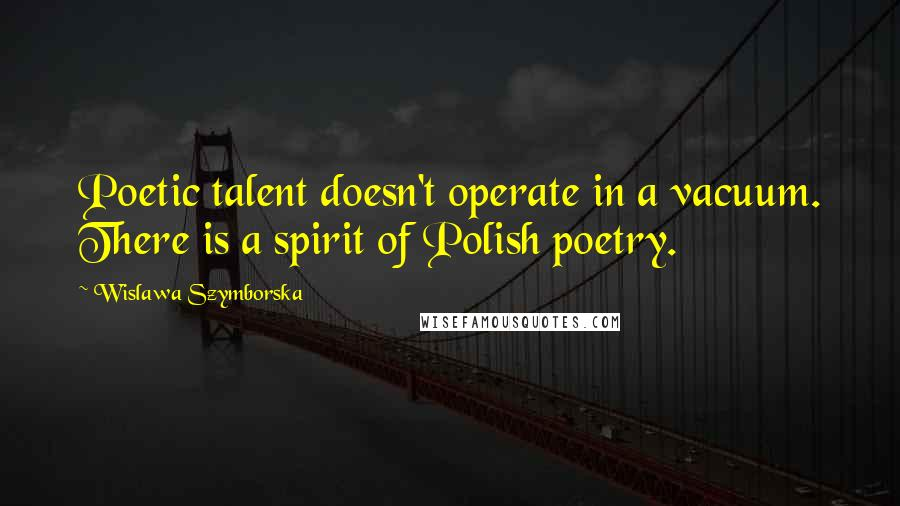 Wislawa Szymborska quotes: Poetic talent doesn't operate in a vacuum. There is a spirit of Polish poetry.