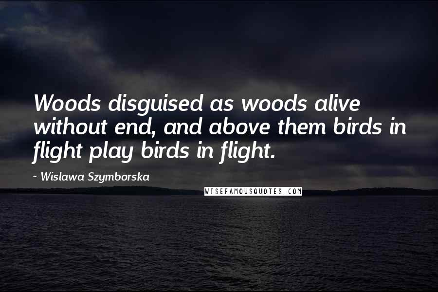Wislawa Szymborska quotes: Woods disguised as woods alive without end, and above them birds in flight play birds in flight.