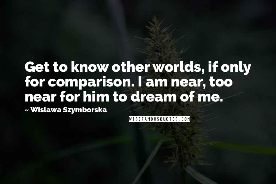 Wislawa Szymborska quotes: Get to know other worlds, if only for comparison. I am near, too near for him to dream of me.