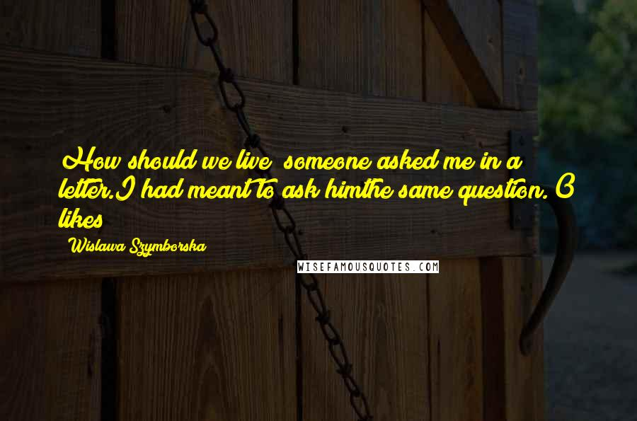 Wislawa Szymborska quotes: How should we live? someone asked me in a letter.I had meant to ask himthe same question.