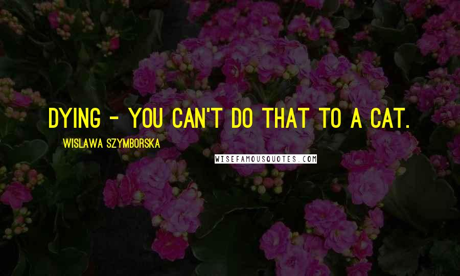 Wislawa Szymborska quotes: Dying - you can't do that to a cat.