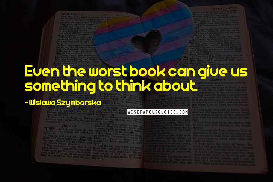 Wislawa Szymborska quotes: Even the worst book can give us something to think about.