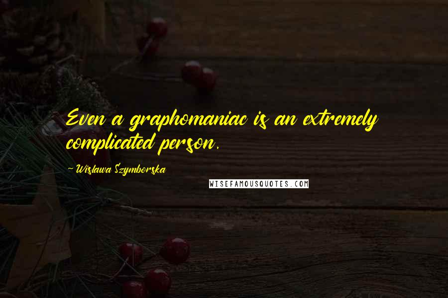 Wislawa Szymborska quotes: Even a graphomaniac is an extremely complicated person.