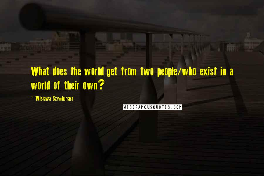 Wislawa Szymborska quotes: What does the world get from two people/who exist in a world of their own?