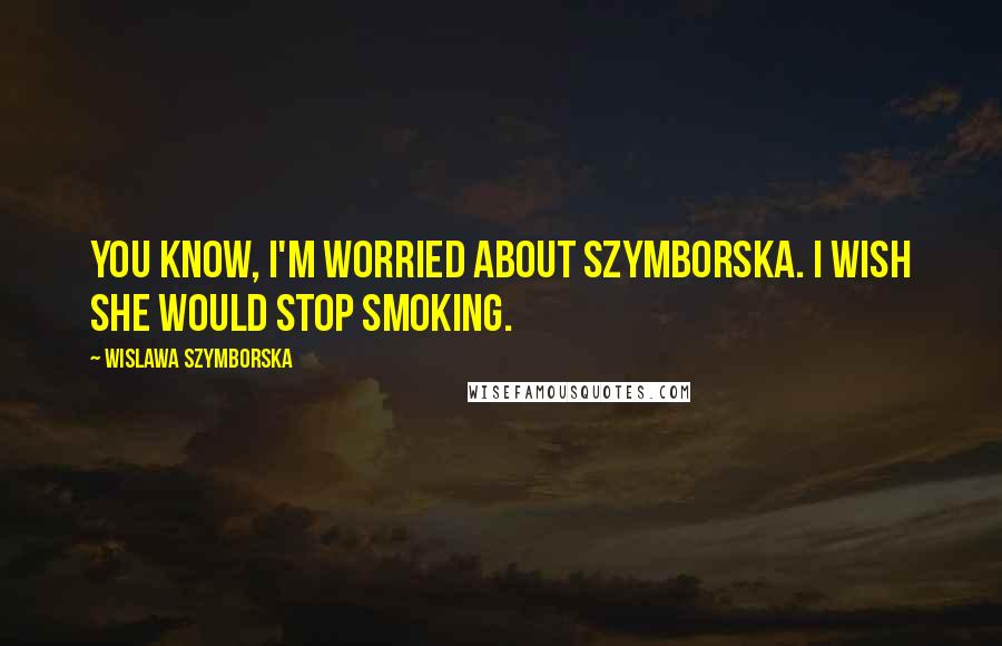 Wislawa Szymborska quotes: You know, I'm worried about Szymborska. I wish she would stop smoking.