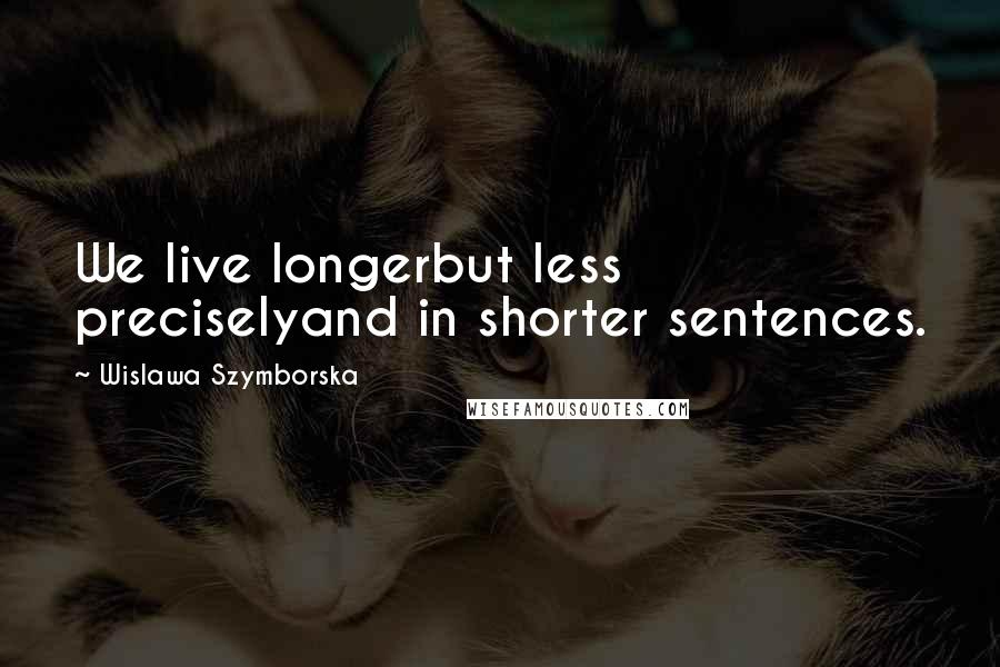 Wislawa Szymborska quotes: We live longerbut less preciselyand in shorter sentences.