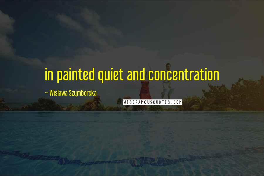 Wislawa Szymborska quotes: in painted quiet and concentration