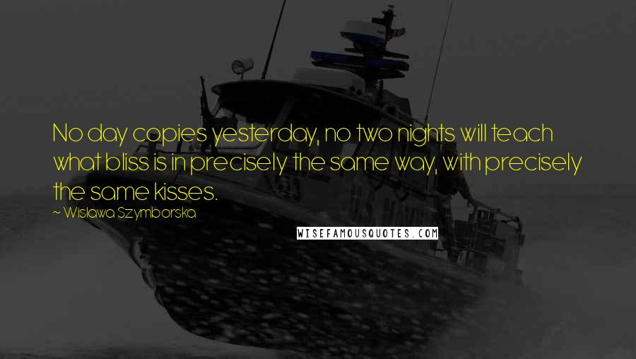Wislawa Szymborska quotes: No day copies yesterday, no two nights will teach what bliss is in precisely the same way, with precisely the same kisses.