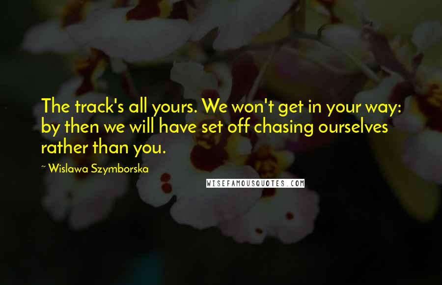 Wislawa Szymborska quotes: The track's all yours. We won't get in your way: by then we will have set off chasing ourselves rather than you.