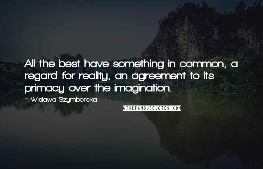 Wislawa Szymborska quotes: All the best have something in common, a regard for reality, an agreement to its primacy over the imagination.