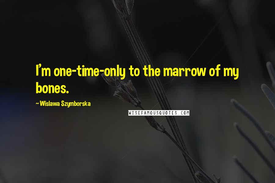 Wislawa Szymborska quotes: I'm one-time-only to the marrow of my bones.