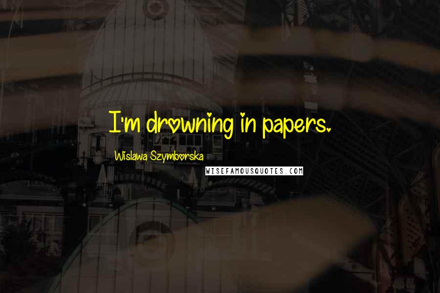 Wislawa Szymborska quotes: I'm drowning in papers.