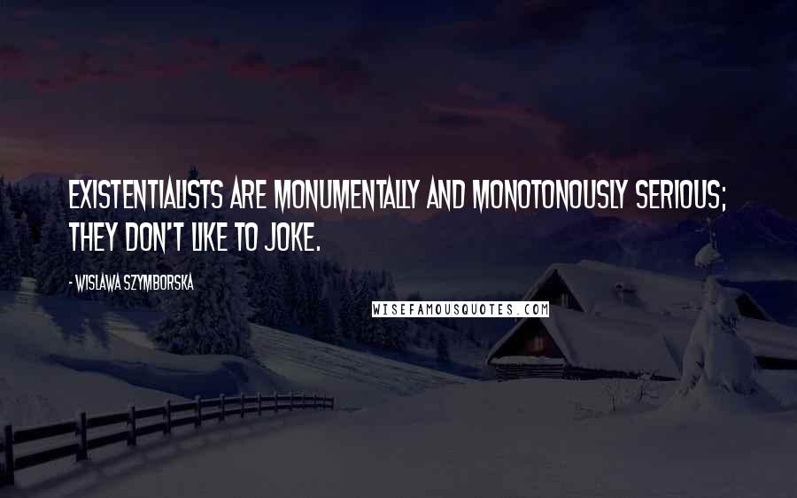 Wislawa Szymborska quotes: Existentialists are monumentally and monotonously serious; they don't like to joke.