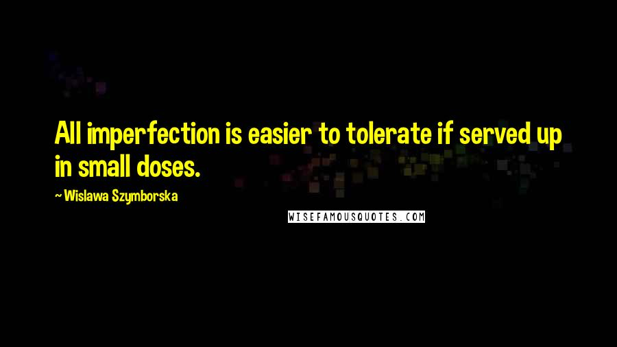 Wislawa Szymborska quotes: All imperfection is easier to tolerate if served up in small doses.