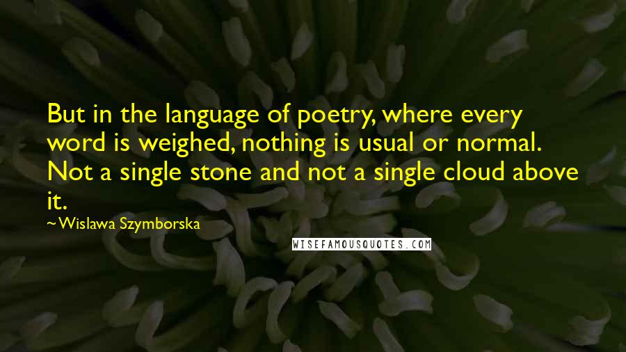 Wislawa Szymborska quotes: But in the language of poetry, where every word is weighed, nothing is usual or normal. Not a single stone and not a single cloud above it.