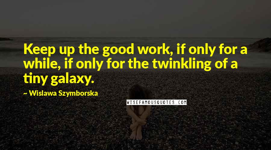 Wislawa Szymborska quotes: Keep up the good work, if only for a while, if only for the twinkling of a tiny galaxy.