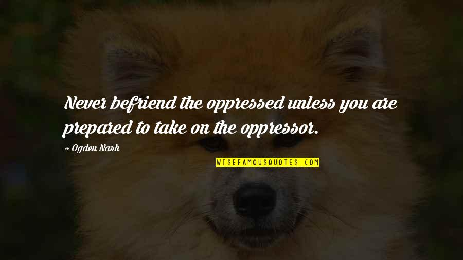 Wisty Quotes By Ogden Nash: Never befriend the oppressed unless you are prepared