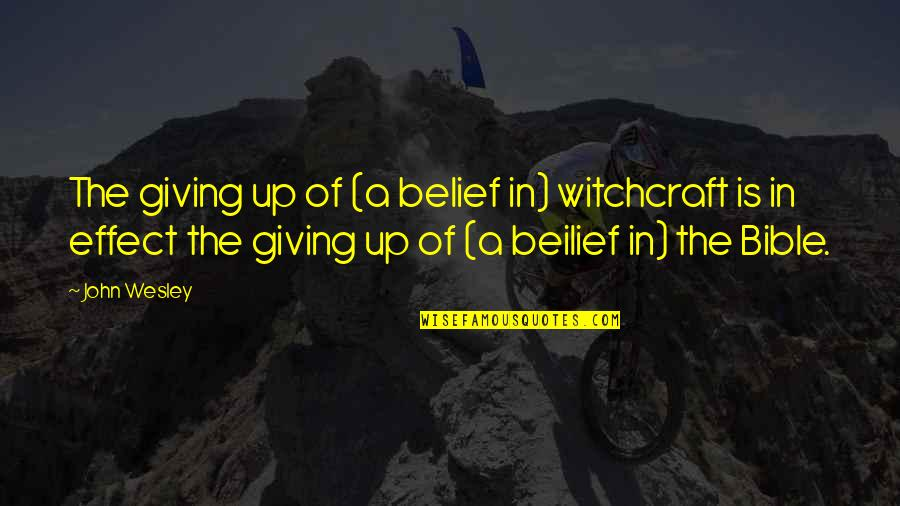 Witchcraft In The Bible Quotes By John Wesley: The giving up of (a belief in) witchcraft