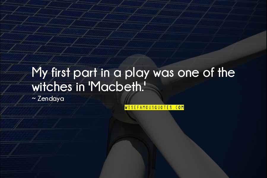 Witches Macbeth Quotes By Zendaya: My first part in a play was one