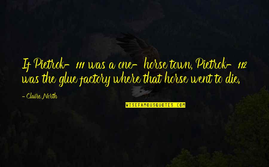 Withholding Affection Quotes By Claire North: If Pietrok-111 was a one-horse town, Pietrok-112 was