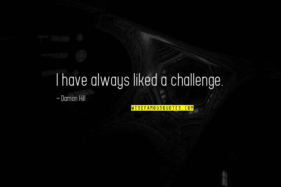 Withholding Affection Quotes By Damon Hill: I have always liked a challenge.