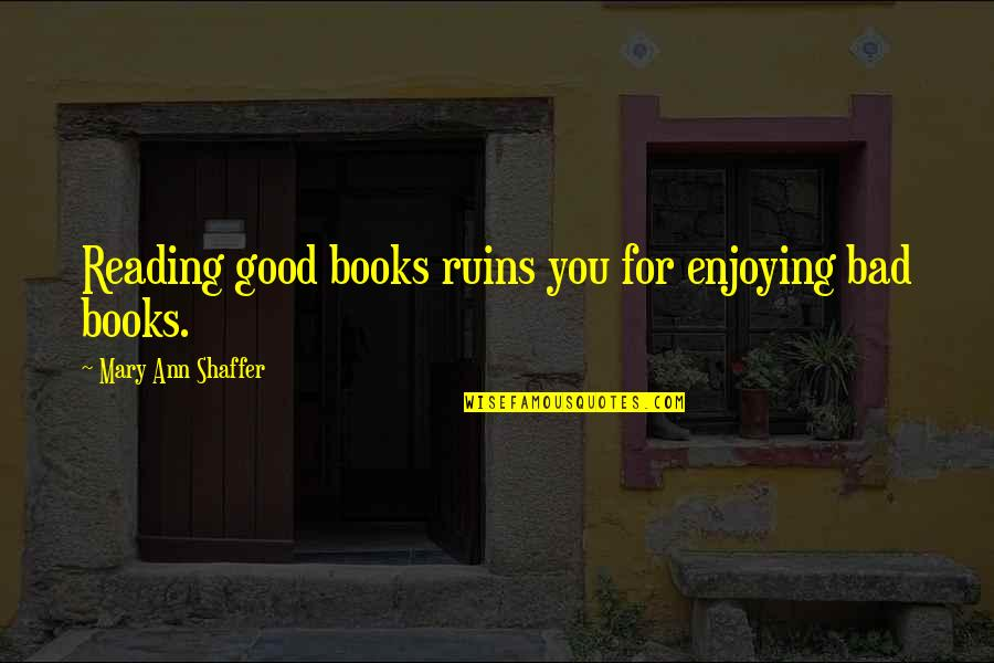 Within The Ruins Quotes By Mary Ann Shaffer: Reading good books ruins you for enjoying bad