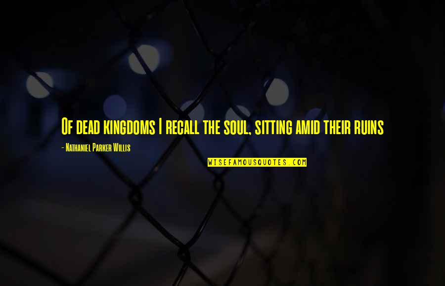 Within The Ruins Quotes By Nathaniel Parker Willis: Of dead kingdoms I recall the soul, sitting