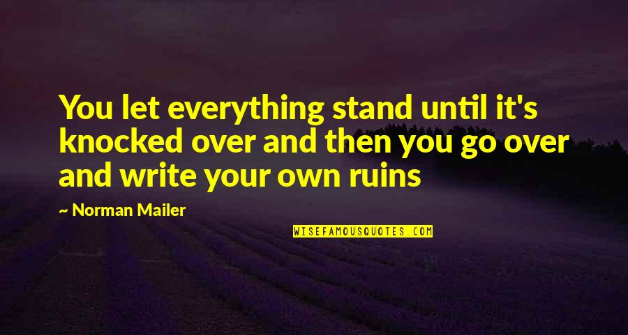 Within The Ruins Quotes By Norman Mailer: You let everything stand until it's knocked over