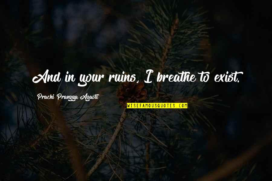 Within The Ruins Quotes By Prachi Prangya Agasti: And in your ruins, I breathe to exist.
